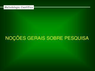 NOÇÕES GERAIS SOBRE PESQUISA