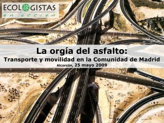La orgía del asfalto: Transporte y movilidad en la Comunidad de Madrid Alcorcón,  25 mayo 2009