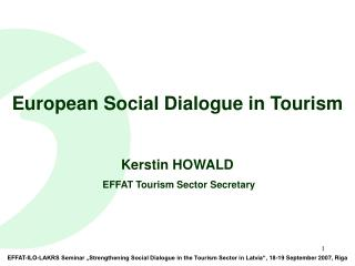 European Social Dialogue in Tourism Kerstin HOWALD  EFFAT Tourism Sector Secretary