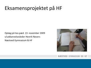 Eksamensprojektet på HF Oplæg på  teo.pæd . 13. november 2009  v/uddannelsesleder Henrik Nevers