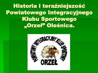 """Historia i teraźniejszość Powiatowego Integracyjnego Klubu Sportowego          """"Orzeł"""" Oleśnica."""