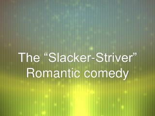The �Slacker-Striver�  Romantic comedy