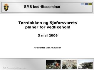 Tørrdokken og Sjøforsvarets planer for vedlikehold 3 mai 2006 v/direktør Ivar J Knudsen