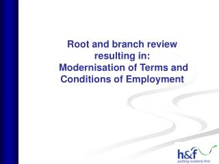Root and branch review  resulting in:  Modernisation of Terms and Conditions of Employment