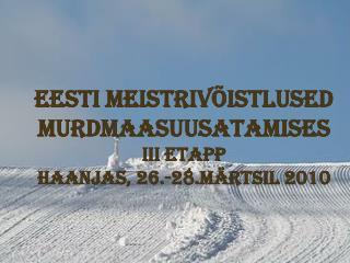 EESTI MEISTRIVÕISTLUSED MURDMAASUUSATAMISES III ETAPP  HAANJAS, 26.-28.MÄRTSIL 2010
