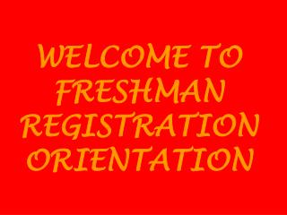WELCOME TO  FRESHMAN  REGISTRATION  ORIENTATION