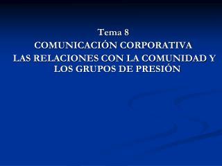 Tema 8 COMUNICACIÓN  CORPORATIVA  LAS RELACIONES CON LA COMUNIDAD Y LOS GRUPOS DE PRESIÓN