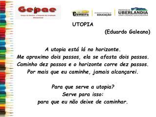 UTOPIA  (Eduardo  Galeano ) A utopia está lá no horizonte.