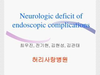 Neurologic deficit of endoscopic complications