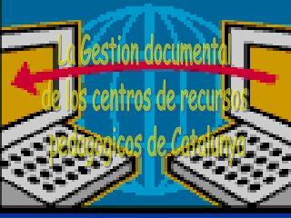 La Gestion documental  de los centros de recursos  pedagogicos de Catalunya