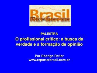 PALESTRA O profissional crítico: a busca da verdade e a formação de opinião Por Rodrigo Ratier