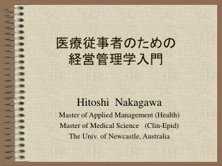 Hitoshi  Nakagawa Master of Applied Management Health Master of Medical Science   Clin-Epid        The Univ. of Newcastl