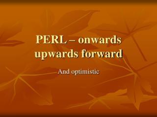 PERL – onwards upwards forward