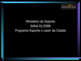 Ministério do Esporte Edital 01/2008 Programa Esporte e Lazer da Cidade