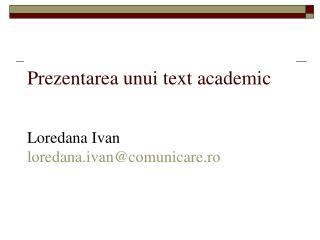 Prezentarea unui text academic Loredana Ivan loredana.ivan@comunicare.ro