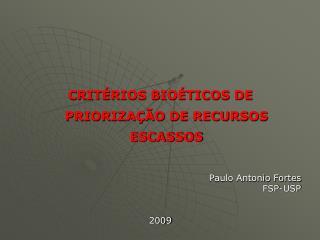 CRITÉRIOS BIOÉTICOS DE PRIORIZAÇÃO DE RECURSOS ESCASSOS Paulo Antonio Fortes FSP-USP 2009