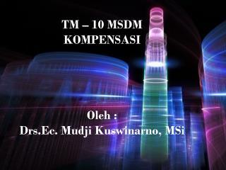 TM – 10 MSDM KOMPENSASI Oleh : Drs.Ec. Mudji Kuswinarno, MSi