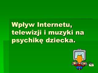 Wpływ Internetu, telewizji i muzyki na psychikę dziecka.