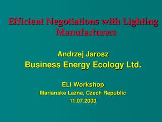 Efficient Negotiations with Lighting Manufacturers Andrzej Jarosz Business Energy Ecology Ltd.