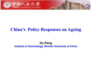 China's  Policy Responses on Ageing Du Peng Institute of Gerontology, Renmin University of China