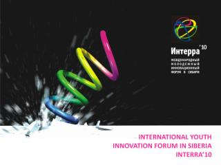 INTERNATIONAL YOUTH INNOVATION FORUM IN SIBERIA INTERRA' 10