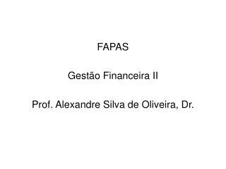 FAPAS Gestão Financeira II Prof. Alexandre Silva de Oliveira, Dr.