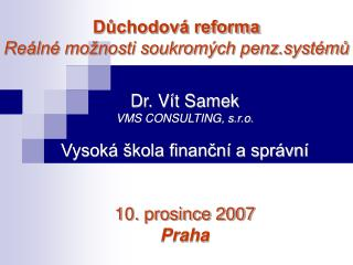 Dr. Vít Samek VMS CONSULTING, s.r.o. Vysoká škola finanční a správní 10. prosince 2007 Praha