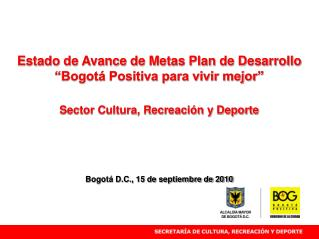 """Estado de Avance de Metas Plan de Desarrollo  """"Bogotá Positiva para vivir mejor"""""""