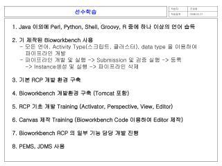1. Java  이외에  Perl, Python, Shell, Groovy, R  중에 하나 이상의 언어 습득 2.  기 제작된  Bioworkbench  사용