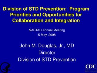 NASTAD Annual Meeting 5 May, 2008 John M. Douglas, Jr., MD Director Division of STD Prevention