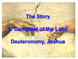The Story  5. Conquest of the Land Deuteronomy, Joshua