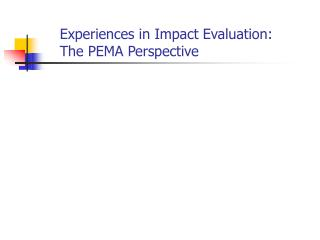 Experiences in Impact Evaluation:  The PEMA Perspective