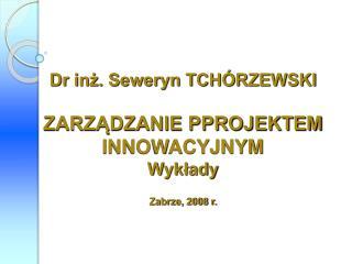 Dr inż. Seweryn TCHÓRZEWSKI ZARZĄDZANIE PPROJEKTEM INNOWACYJNYM Wykłady Zabrze, 2008 r.
