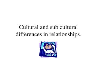 Cultural and sub cultural differences in relationships.