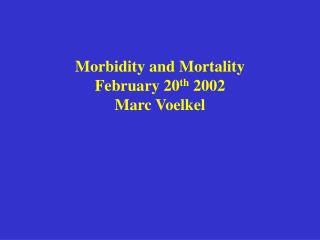 Morbidity and Mortality February 20th 2002 Marc Voelkel