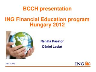 BCCH  presentation ING Financial Education program Hungary 2012 	Renáta Pásztor 	Dániel Lackó