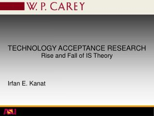 TECHNOLOGY ACCEPTANCE RESEARCH Rise and Fall of IS Theory Irfan E. Kanat
