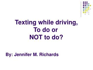 Texting while driving,  To do or     NOT to do? By: Jennifer M. Richards