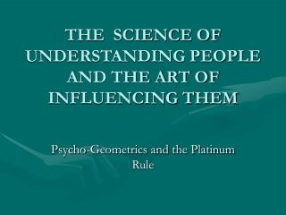 THE  SCIENCE OF UNDERSTANDING PEOPLE  AND THE ART OF INFLUENCING THEM