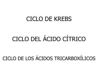 CICLO DE KREBS CICLO DEL ÁCIDO CÍTRICO CICLO DE LOS ÁCIDOS TRICARBOXÍLICOS