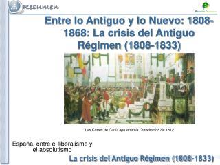 Entre lo Antiguo y lo Nuevo: 1808-1868: La crisis del Antiguo Régimen (1808-1833)