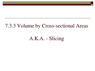 7.3.3 Volume by Cross-sectional Areas A.K.A. - Slicing