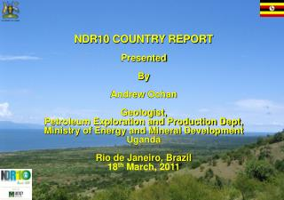 NDR10 COUNTRY REPORT Presented B y Andrew  Ochan Geologist,