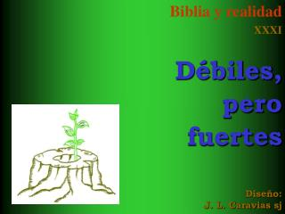 Biblia y realidad XXXI Débiles, pero  fuertes Diseño: J. L. Caravias sj