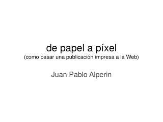 de papel a píxel (como pasar una publicaci ón impresa a la Web)