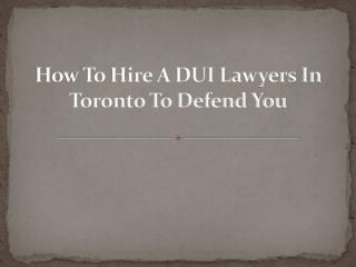 How To Hire A DUI Lawyers In Toronto To Defend You