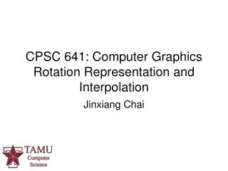 CPSC 641: Computer Graphics  Rotation Representation and Interpolation