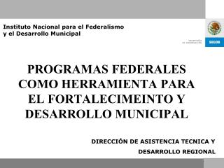 PROGRAMAS FEDERALES COMO HERRAMIENTA PARA EL FORTALECIMEINTO Y DESARROLLO MUNICIPAL
