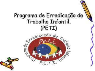 Programa de Erradicação do Trabalho Infantil.  (PETI)