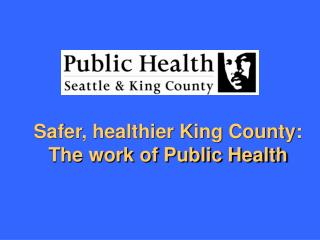 Safer, healthier King County:  The work of Public Health